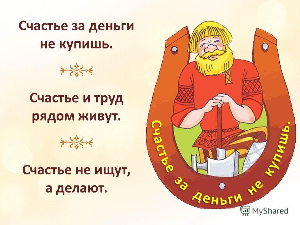 Счастье не птица: само не прилетит. Всякий счастья своего кузнец. За счастьем человек бежит, а оно у его ног лежит.