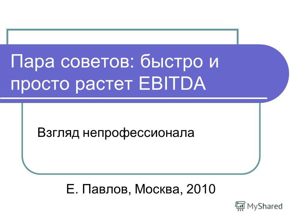 Пара советов: быстро и просто растет EBITDA Взгляд непрофессионала Е. Павлов, Москва, 2010