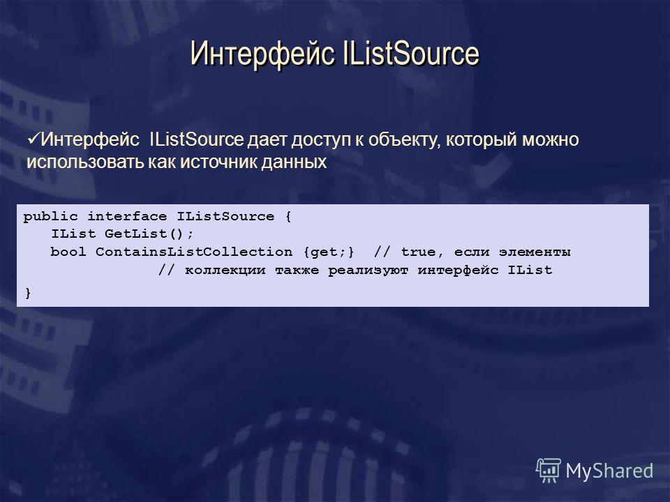 Интерфейс IListSource Интерфейс IListSource дает доступ к объекту, который можно использовать как источник данных public interface IListSource { IList GetList(); bool ContainsListCollection {get;} // true, если элементы // коллекции также реализуют и