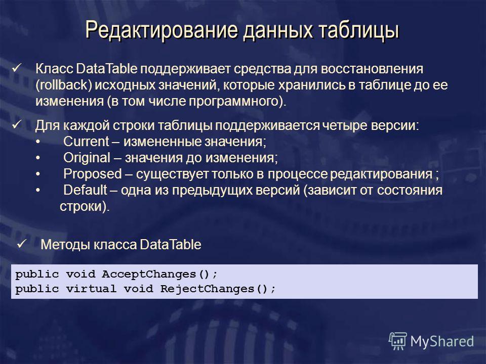 Редактирование данных таблицы Класс DataTable поддерживает средства для восстановления (rollback) исходных значений, которые хранились в таблице до ее изменения (в том числе программного). Для каждой строки таблицы поддерживается четыре версии: Curre