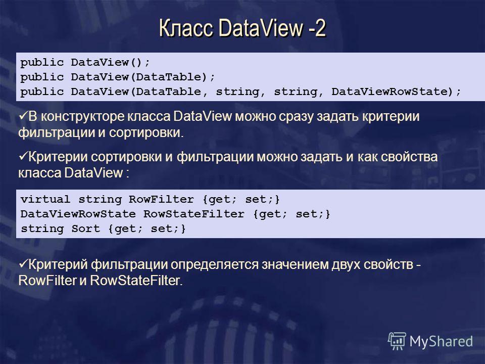 Класс DataView -2 В конструкторе класса DataView можно сразу задать критерии фильтрации и сортировки. Критерии сортировки и фильтрации можно задать и как свойства класса DataView : public DataView(); public DataView(DataTable); public DataView(DataTa