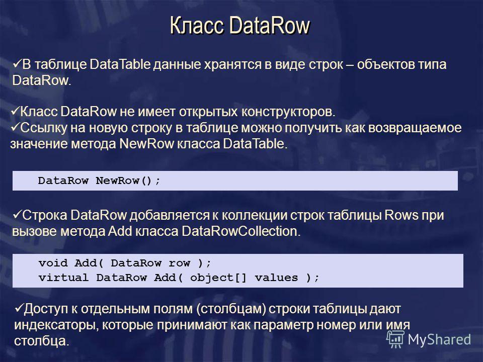 Класс DataRow DataRow NewRow(); Класс DataRow не имеет открытых конструкторов. Ссылку на новую строку в таблице можно получить как возвращаемое значение метода NewRow класса DataTable. В таблице DataTable данные хранятся в виде строк – объектов типа