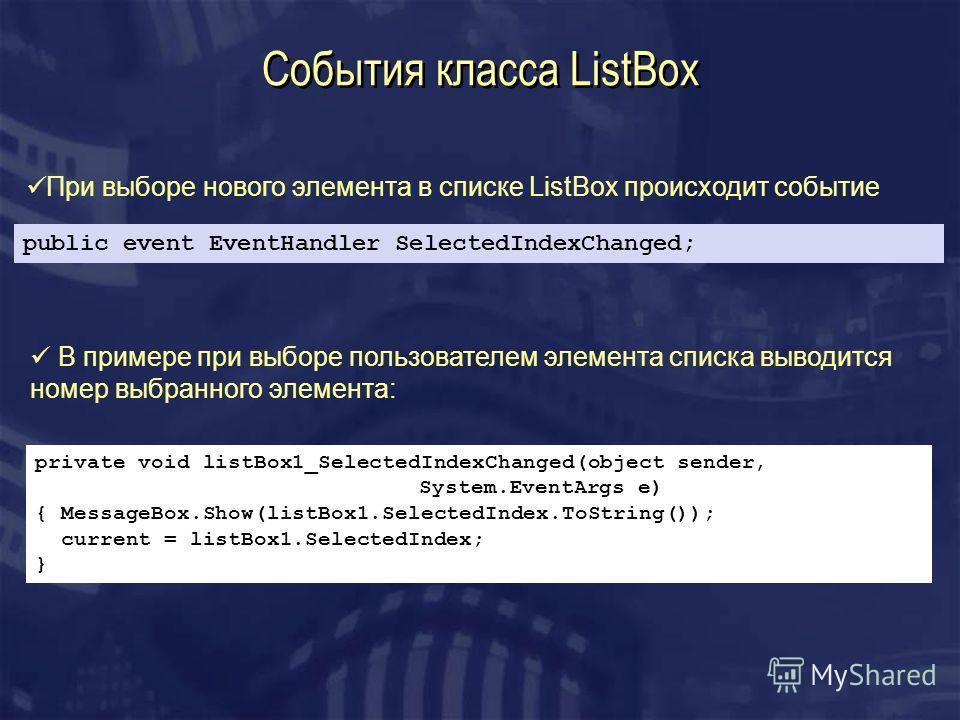 События класса ListBox public event EventHandler SelectedIndexChanged; При выборе нового элемента в списке ListBox происходит событие В примере при выборе пользователем элемента списка выводится номер выбранного элемента: private void listBox1_Select