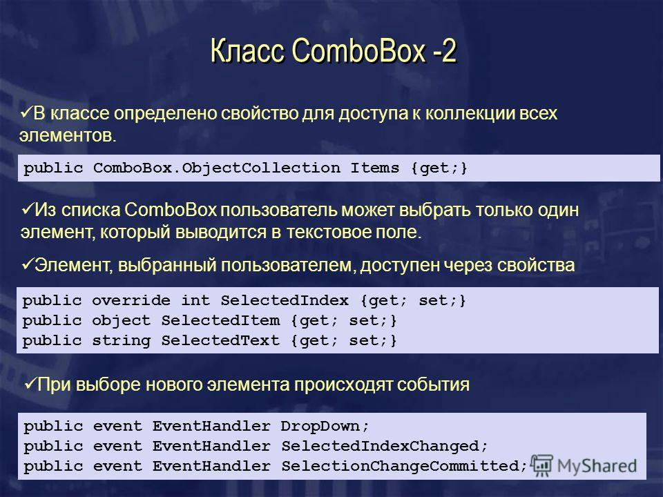 Класс ComboBox -2 public ComboBox.ObjectCollection Items {get;} В классе определено свойство для доступа к коллекции всех элементов. public override int SelectedIndex {get; set;} public object SelectedItem {get; set;} public string SelectedText {get;