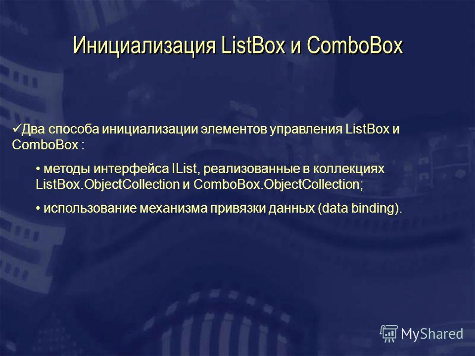 Инициализация ListBox и ComboBox Два способа инициализации элементов управления ListBox и ComboBox : методы интерфейса IList, реализованные в коллекциях ListBox.ObjectCollection и ComboBox.ObjectCollection; использование механизма привязки данных (da