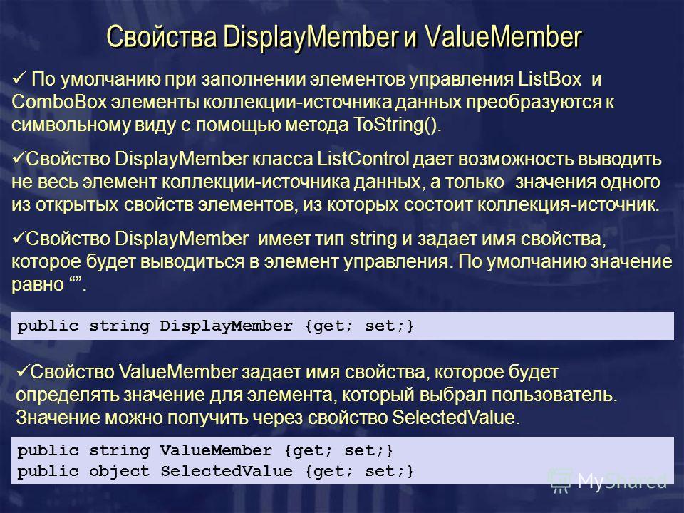 Свойства DisplayMember и ValueMember public string DisplayMember {get; set;} По умолчанию при заполнении элементов управления ListBox и ComboBox элементы коллекции-источника данных преобразуются к символьному виду с помощью метода ToString(). Свойств