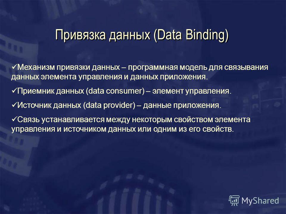 Привязка данных (Data Binding) Механизм привязки данных – программная модель для связывания данных элемента управления и данных приложения. Приемник данных (data consumer) – элемент управления. Источник данных (data provider) – данные приложения. Свя