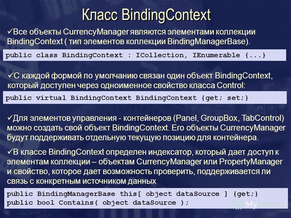 Класс BindingContext Все объекты CurrencyManager являются элементами коллекции BindingContext ( тип элементов коллекции BindingManagerBase). public class BindingContext : ICollection, IEnumerable {...} С каждой формой по умолчанию связан один объект