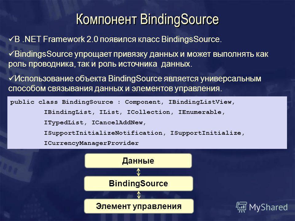 Компонент BindingSource В.NET Framework 2.0 появился класс BindingsSource. BindingsSource упрощает привязку данных и может выполнять как роль проводника, так и роль источника данных. Использование объекта BindingSource является универсальным способом