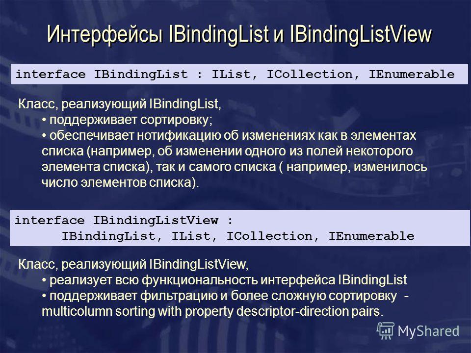 Интерфейсы IBindingList и IBindingListView Класс, реализующий IBindingList, поддерживает сортировку; обеспечивает нотификацию об изменениях как в элементах списка (например, об изменении одного из полей некоторого элемента списка), так и самого списк