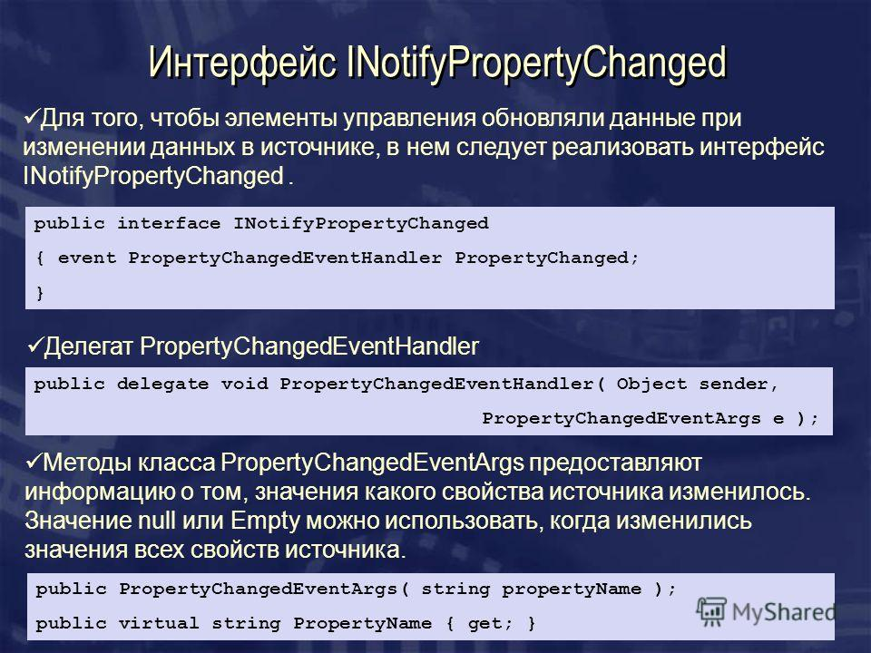 Интерфейс INotifyPropertyChanged Для того, чтобы элементы управления обновляли данные при изменении данных в источнике, в нем следует реализовать интерфейс INotifyPropertyChanged. public interface INotifyPropertyChanged { event PropertyChangedEventHa
