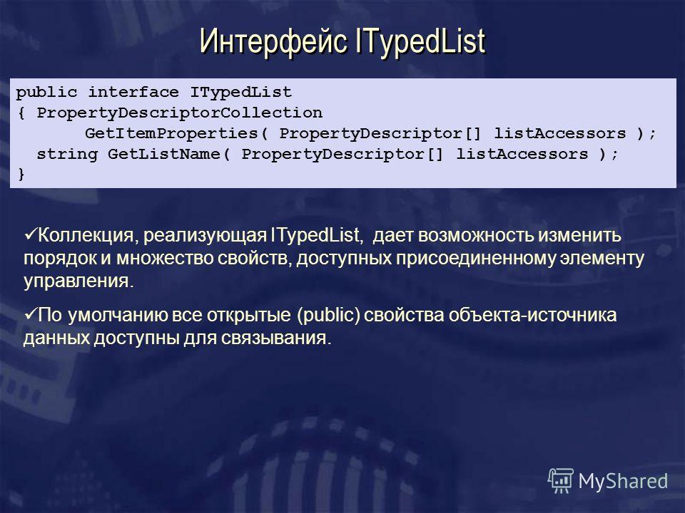 Интерфейс ITypedList Коллекция, реализующая ITypedList, дает возможность изменить порядок и множество свойств, доступных присоединенному элементу управления. По умолчанию все открытые (public) свойства объекта-источника данных доступны для связывания