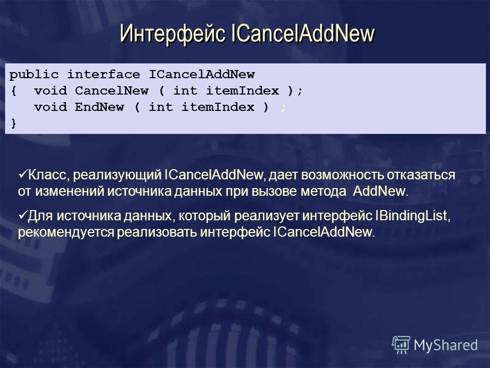 Интерфейс ICancelAddNew Класс, реализующий ICancelAddNew, дает возможность отказаться от изменений источника данных при вызове метода AddNew. Для источника данных, который реализует интерфейс IBindingList, рекомендуется реализовать интерфейс ICancelA