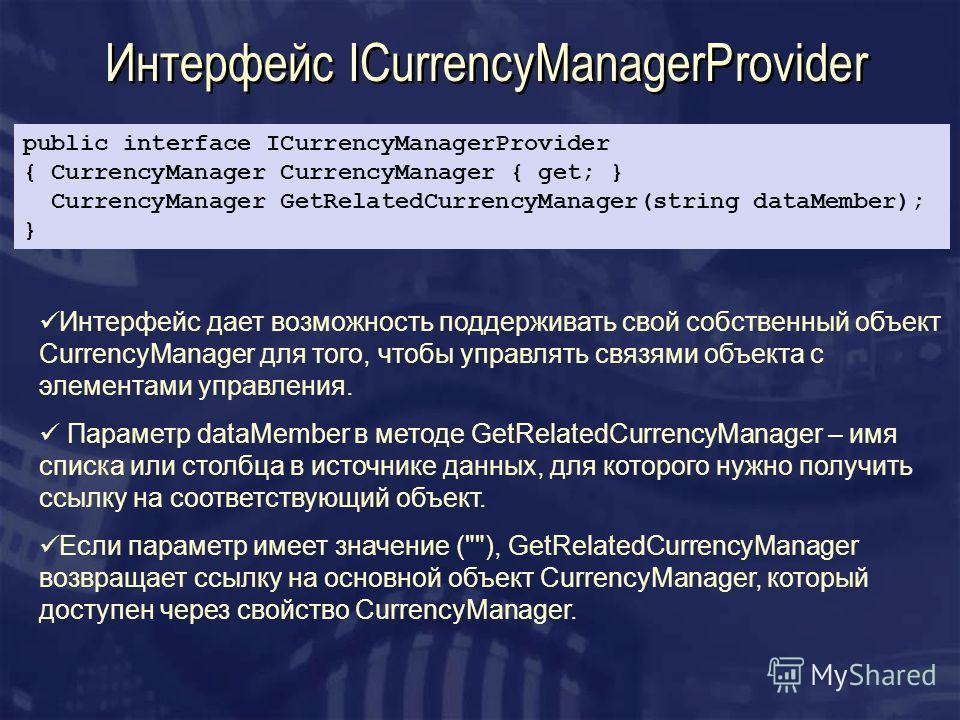 Интерфейс ICurrencyManagerProvider Интерфейс дает возможность поддерживать свой собственный объект CurrencyManager для того, чтобы управлять связями объекта с элементами управления. Параметр dataMember в методе GetRelatedCurrencyManager – имя списка