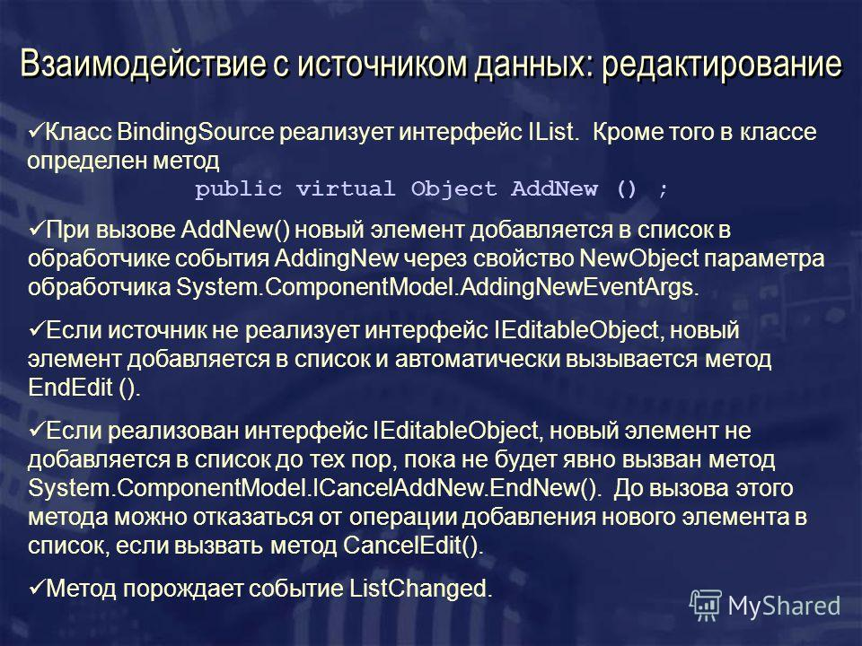 Взаимодействие с источником данных: редактирование Класс BindingSource реализует интерфейс IList. Кроме того в классе определен метод public virtual Object AddNew () ; При вызове AddNew() новый элемент добавляется в список в обработчике события Addin