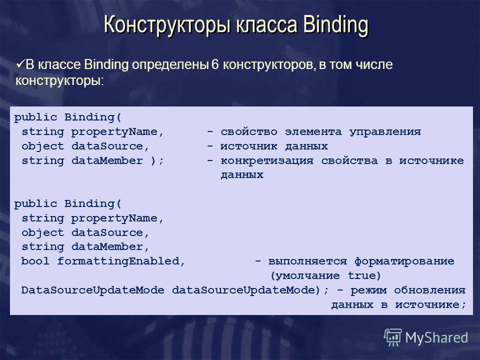 Конструкторы класса Binding В классе Binding определены 6 конструкторов, в том числе конструкторы: public Binding( string propertyName, - свойство элемента управления object dataSource,- источник данных string dataMember ); - конкретизация свойства в