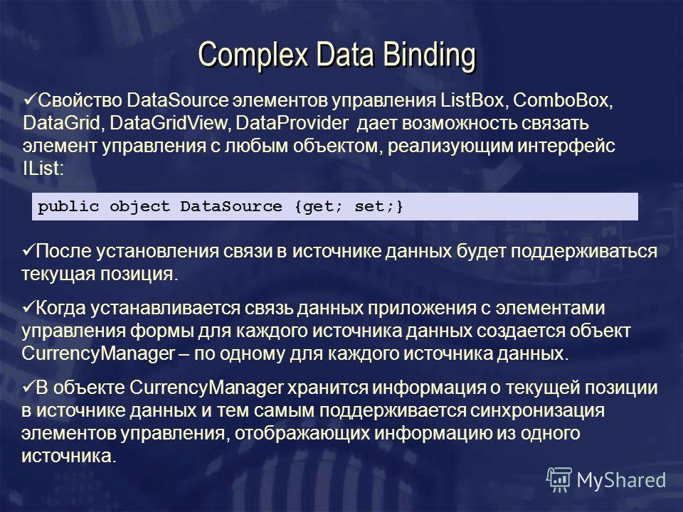 Complex Data Binding Свойство DataSource элементов управления ListBox, ComboBox, DataGrid, DataGridView, DataProvider дает возможность связать элемент управления с любым объектом, реализующим интерфейс IList: public object DataSource {get; set;} Посл