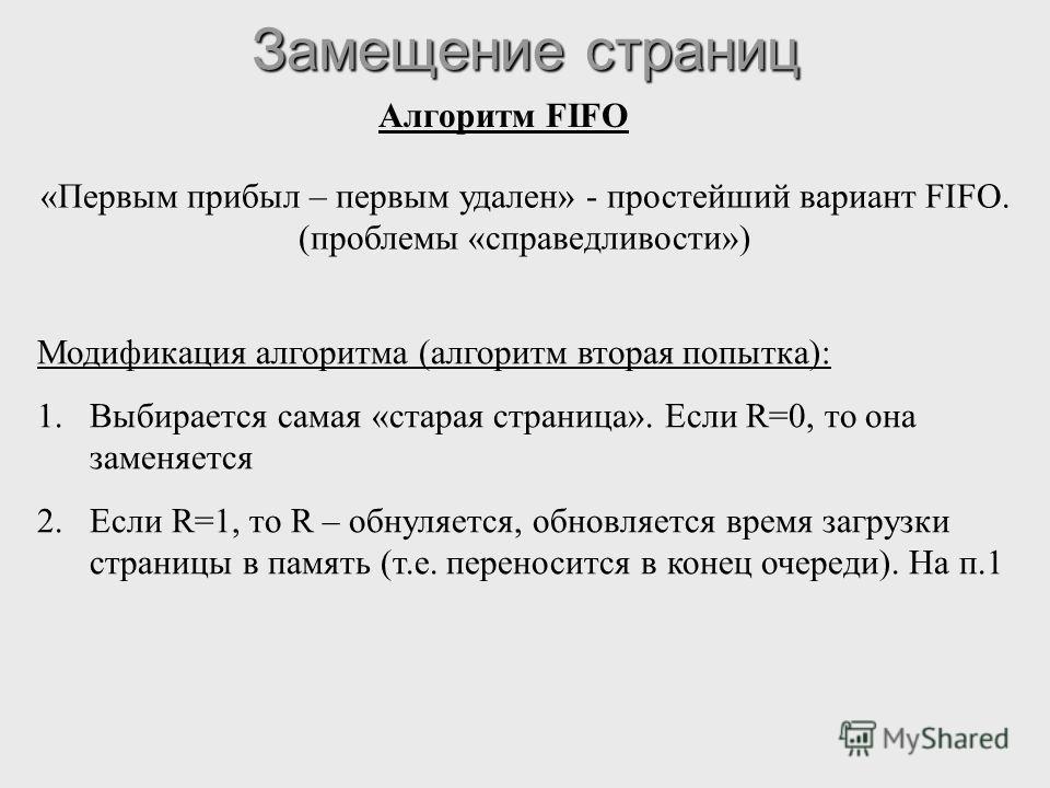 Замещение страниц Алгоритм FIFO «Первым прибыл – первым удален» - простейший вариант FIFO. (проблемы «справедливости») Модификация алгоритма (алгоритм вторая попытка): 1.Выбирается самая «старая страница». Если R=0, то она заменяется 2.Если R=1, то R