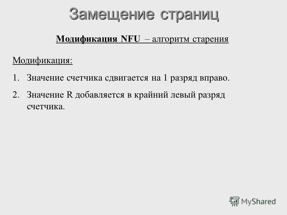 Замещение страниц Модификация NFU – алгоритм старения Модификация: 1.Значение счетчика сдвигается на 1 разряд вправо. 2.Значение R добавляется в крайний левый разряд счетчика.
