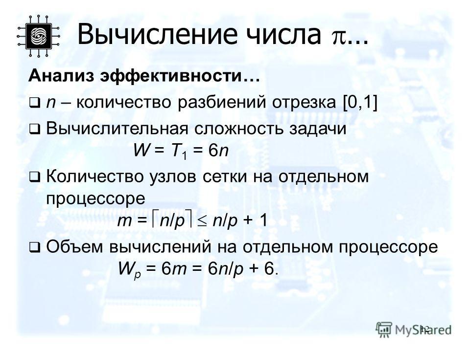 12 Вычисление числа … Анализ эффективности… n – количество разбиений отрезка [0,1] Вычислительная сложность задачи W = T 1 = 6n Количество узлов сетки на отдельном процессоре m = n/p n/p + 1 Объем вычислений на отдельном процессоре W p = 6m = 6n/p +