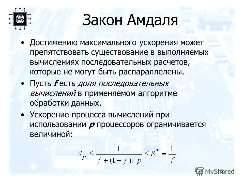 8 Закон Амдаля Достижению максимального ускорения может препятствовать существование в выполняемых вычислениях последовательных расчетов, которые не могут быть распараллелены. Пусть f есть доля последовательных вычислений в применяемом алгоритме обра