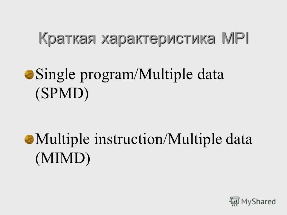 Краткая характеристика MPI Single program/Multiple data (SPMD) Multiple instruction/Multiple data (MIMD)
