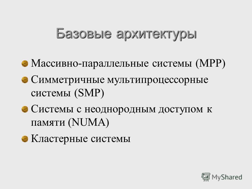 Базовые архитектуры Массивно-параллельные системы (MPP) Симметричные мультипроцессорные системы (SMP) Системы с неоднородным доступом к памяти (NUMA) Кластерные системы