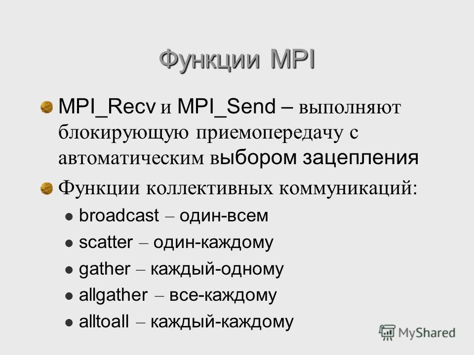 Функции MPI MPI_Recv и MPI_Send – выполняют блокирующую приемопередачу с автоматическим в ыбором зацепления Функции коллективных коммуникаций: broadcast – один-всем scatter – один-каждому gather – каждый-одному allgather – все-каждому alltoall – кажд