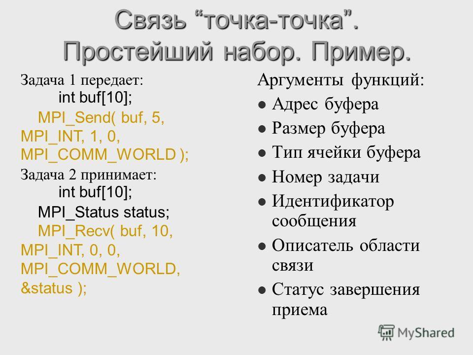 Связь точка-точка. Простейший набор. Пример. Аргументы функций: Адрес буфера Размер буфера Тип ячейки буфера Номер задачи Идентификатор сообщения Описатель области связи Статус завершения приема Задача 1 передает: int buf[10]; MPI_Send( buf, 5, MPI_I
