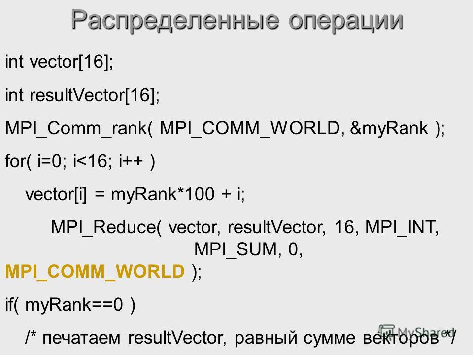 Распределенные операции int vector[16]; int resultVector[16]; MPI_Comm_rank( MPI_COMM_WORLD, &myRank ); for( i=0; i