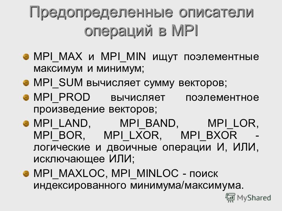 Предопределенные описатели операций в MPI MPI_MAX и MPI_MIN ищут поэлементные максимум и минимум; MPI_SUM вычисляет сумму векторов; MPI_PROD вычисляет поэлементное произведение векторов; MPI_LAND, MPI_BAND, MPI_LOR, MPI_BOR, MPI_LXOR, MPI_BXOR - логи