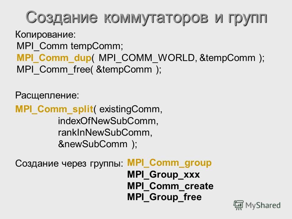 Создание коммутаторов и групп Копирование: MPI_Comm tempComm; MPI_Comm_dup( MPI_COMM_WORLD, &tempComm ); MPI_Comm_free( &tempComm ); Расщепление: MPI_Comm_split( existingComm, indexOfNewSubComm, rankInNewSubComm, &newSubComm ); Создание через группы: