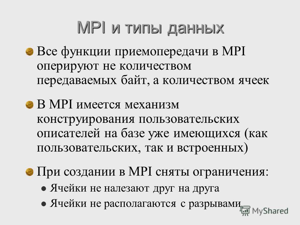 MPI и типы данных Все функции приемопередачи в MPI оперируют не количеством передаваемых байт, а количеством ячеек В MPI имеется механизм конструирования пользовательских описателей на базе уже имеющихся (как пользовательских, так и встроенных) При с