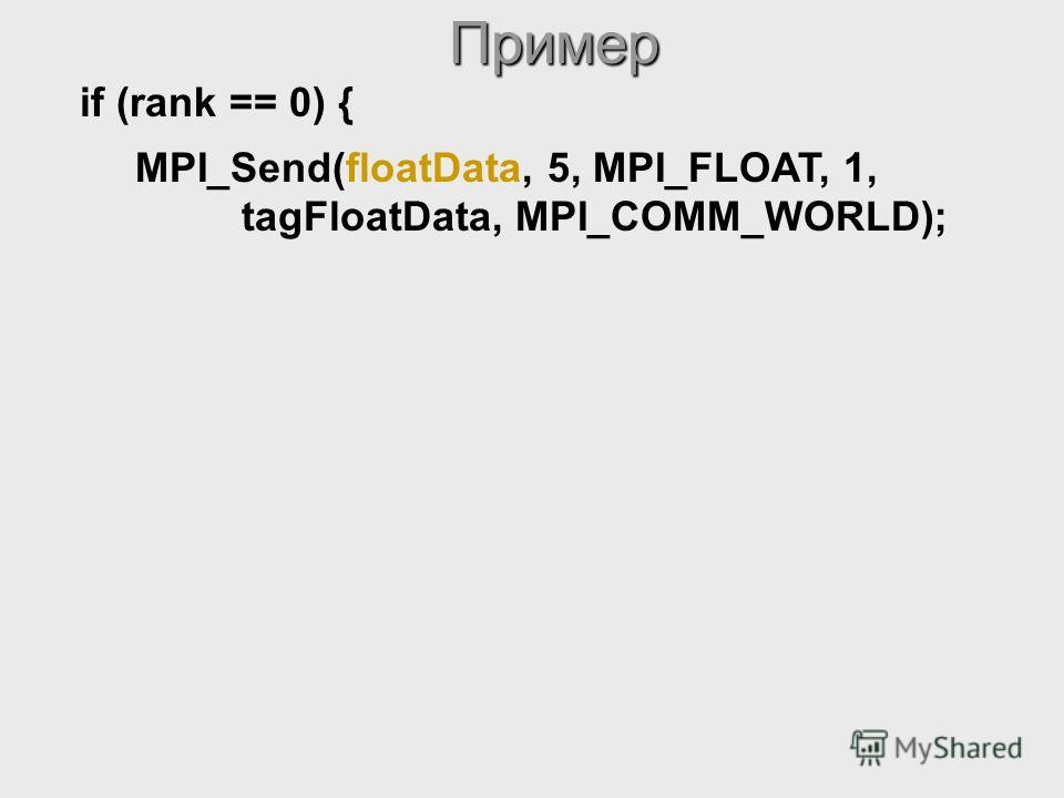if (rank == 0) { MPI_Send(floatData, 5, MPI_FLOAT, 1, tagFloatData, MPI_COMM_WORLD);Пример