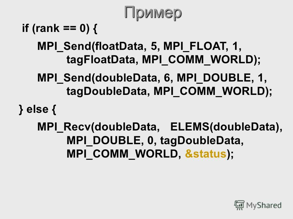 MPI_Send(doubleData, 6, MPI_DOUBLE, 1, tagDoubleData, MPI_COMM_WORLD); } else { MPI_Recv(doubleData, ELEMS(doubleData), MPI_DOUBLE, 0, tagDoubleData, MPI_COMM_WORLD, &status);Пример if (rank == 0) { MPI_Send(floatData, 5, MPI_FLOAT, 1, tagFloatData,