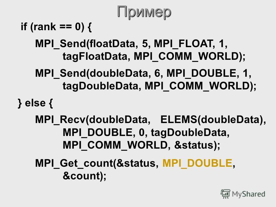MPI_Get_count(&status, MPI_DOUBLE, &count);Пример if (rank == 0) { MPI_Send(floatData, 5, MPI_FLOAT, 1, tagFloatData, MPI_COMM_WORLD); MPI_Send(doubleData, 6, MPI_DOUBLE, 1, tagDoubleData, MPI_COMM_WORLD); } else { MPI_Recv(doubleData, ELEMS(doubleDa