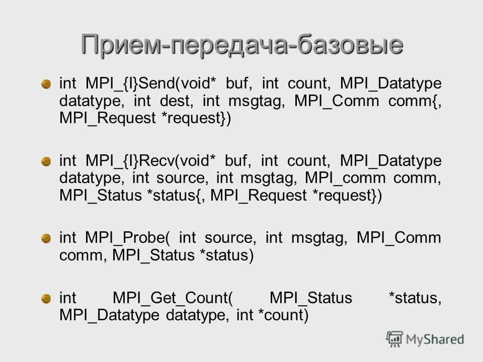 Прием-передача-базовые int MPI_{I}Send(void* buf, int count, MPI_Datatype datatype, int dest, int msgtag, MPI_Comm comm{, MPI_Request *request}) int MPI_{I}Recv(void* buf, int count, MPI_Datatype datatype, int source, int msgtag, MPI_comm comm, MPI_S