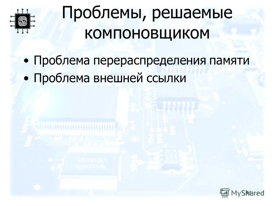 43 Проблемы, решаемые компоновщиком Проблема перераспределения памяти Проблема внешней ссылки