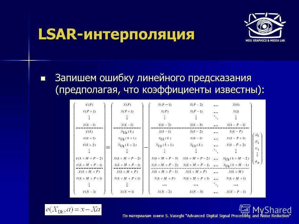 LSAR-интерполяция Запишем ошибку линейного предсказания (предполагая, что коэффициенты известны): Запишем ошибку линейного предсказания (предполагая, что коэффициенты известны): По материалам книги S. Vaseghi Advanced Digital Signal Processing and No