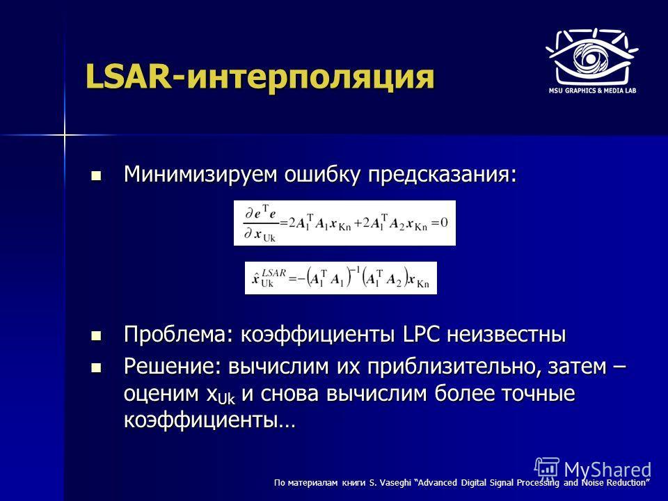 LSAR-интерполяция Минимизируем ошибку предсказания: Минимизируем ошибку предсказания: Проблема: коэффициенты LPC неизвестны Проблема: коэффициенты LPC неизвестны Решение: вычислим их приблизительно, затем – оценим x Uk и снова вычислим более точные к