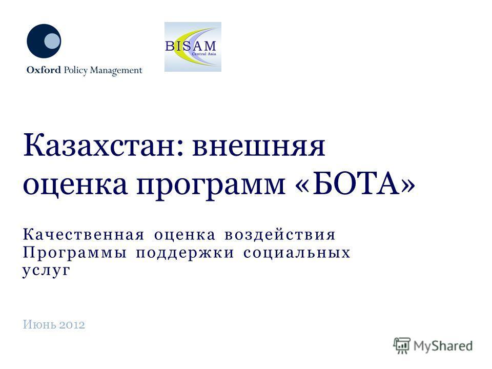 Качественная оценка воздействия Программы поддержки социальных услуг Казахстан: внешняя оценка программ «БОТА» Июнь 2012