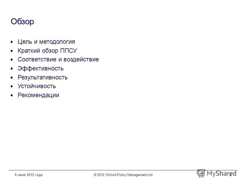 Обзор Цель и методология Краткий обзор ППСУ Соответствие и воздействие Эффективность Результативность Устойчивость Рекомендации 6 июня 2012 года© 2012 Oxford Policy Management Ltd2