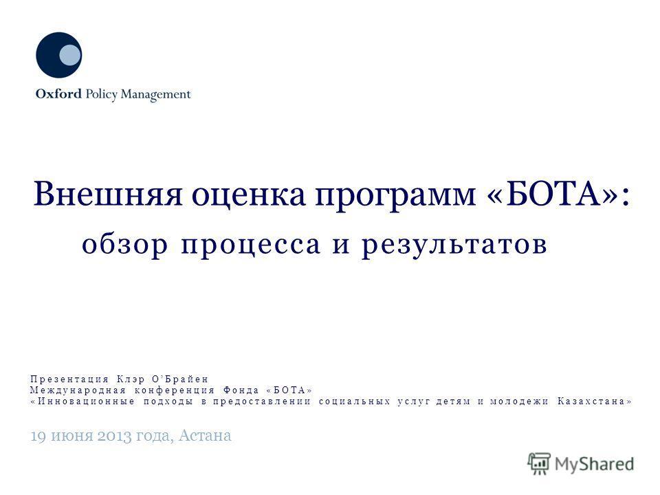 обзор процесса и результатов Внешняя оценка программ «БОТА»: 19 июня 2013 года, Астана Презентация Клэр ОБрайен Международная конференция Фонда «БОТА» «Инновационные подходы в предоставлении социальных услуг детям и молодежи Казахстана»