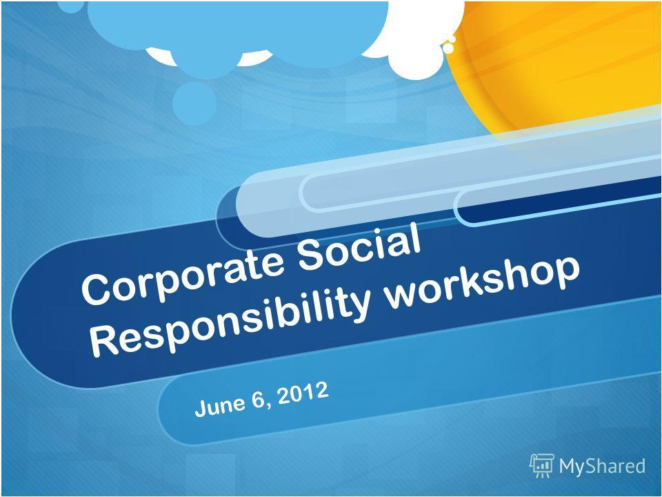 Corporate Social Responsibility workshop June 6, 2012