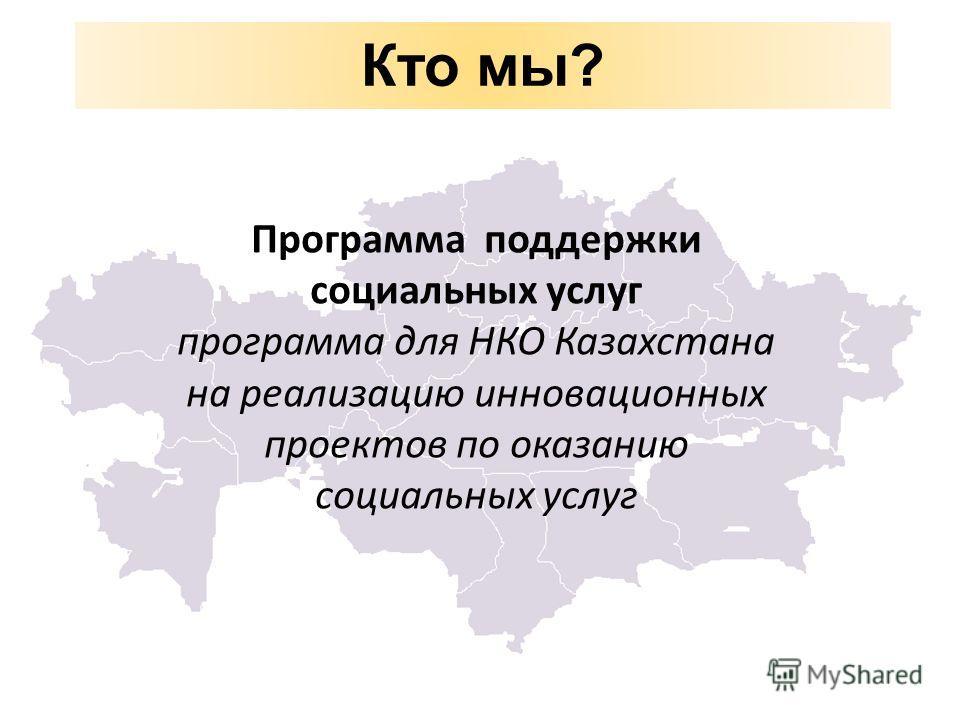 Кто мы? Программа поддержки социальных услуг программа для НКО Казахстана на реализацию инновационных проектов по оказанию социальных услуг