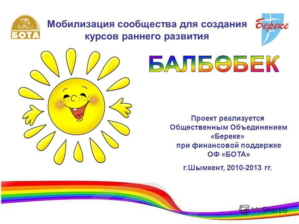 Мобилизация сообщества для создания курсов раннего развития Проект реализуется Общественным Объединением «Береке» при финансовой поддержке ОФ «БОТА» г.Шымкент, 2010-2013 гг.