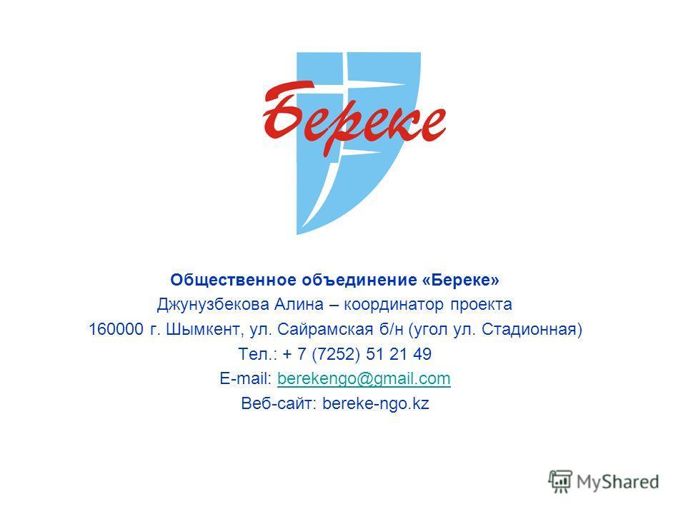 Общественное объединение «Береке» Джунузбекова Алина – координатор проекта 160000 г. Шымкент, ул. Сайрамская б/н (угол ул. Стадионная) Тел.: + 7 (7252) 51 21 49 E-mail: berekengo@gmail.comberekengo@gmail.com Веб-сайт: bereke-ngo.kz