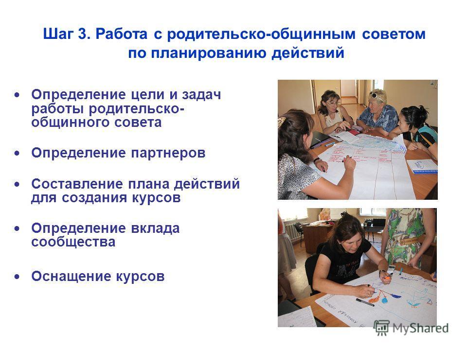 Шаг 3. Работа с родительско-общинным советом по планированию действий Определение цели и задач работы родительско- общинного совета Определение партнеров Составление плана действий для создания курсов Определение вклада сообщества Оснащение курсов