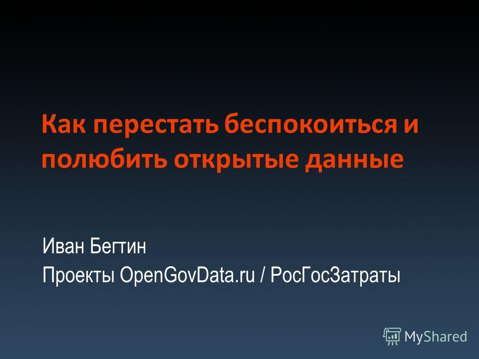 Как перестать беспокоиться и полюбить открытые данные Иван Бегтин Проекты OpenGovData.ru / РосГосЗатраты