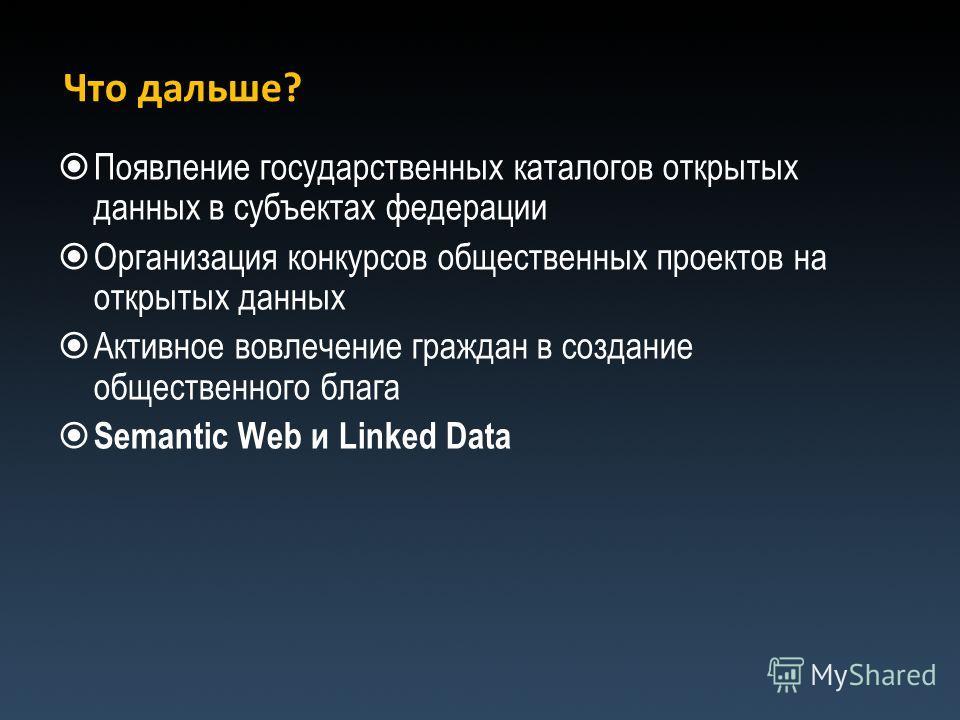 Что дальше? Появление государственных каталогов открытых данных в субъектах федерации Организация конкурсов общественных проектов на открытых данных Активное вовлечение граждан в создание общественного блага Semantic Web и Linked Data